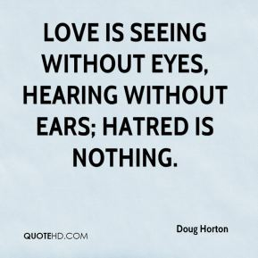 Doug Horton - Love is seeing without eyes, hearing without ears; hatred is nothing.