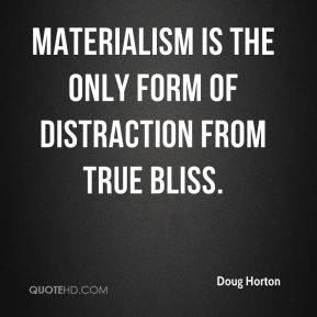 Materialism is the only form of distraction from true bliss.
