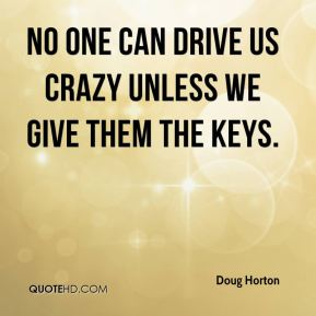 No one can drive us crazy unless we give them the keys.