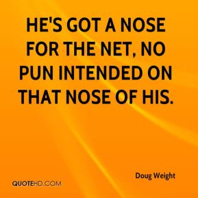 Doug Weight - He's got a nose for the net, no pun intended on that nose of his.