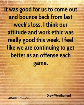 Drew Weatherford - It was good for us to come out and bounce back from last week's loss. I think our attitude and work ethic was really good this week. I feel like we are continuing to get better as an offense each game.