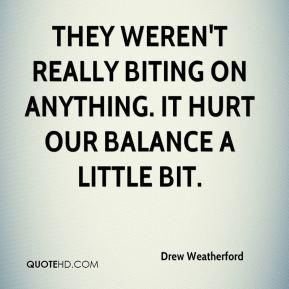 Drew Weatherford - They weren't really biting on anything. It hurt our balance a little bit.