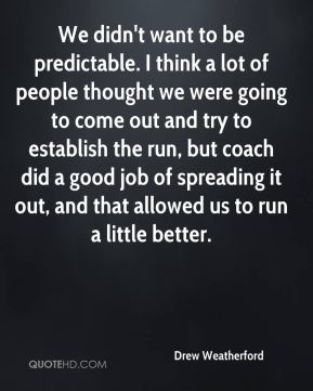 Drew Weatherford - We didn't want to be predictable. I think a lot of people thought we were going to come out and try to establish the run, but coach did a good job of spreading it out, and that allowed us to run a little better.