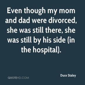 Even though my mom and dad were divorced, she was still there, she was still by his side (in the hospital).