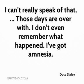 Duce Staley - I can't really speak of that, ... Those days are over with. I don't even remember what happened. I've got amnesia.