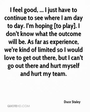 I feel good, ... I just have to continue to see where I am day to day. I'm hoping [to play]. I don't know what the outcome will be. As far as experience, we're kind of limited so I would love to get out there, but I can't go out there and hurt myself and hurt my team.