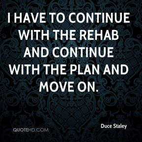 Duce Staley - I have to continue with the rehab and continue with the plan and move on.