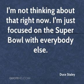 I'm not thinking about that right now. I'm just focused on the Super Bowl with everybody else.