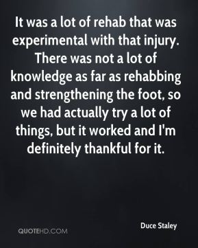 It was a lot of rehab that was experimental with that injury. There was not a lot of knowledge as far as rehabbing and strengthening the foot, so we had actually try a lot of things, but it worked and I'm definitely thankful for it.