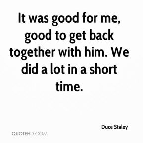 It was good for me, good to get back together with him. We did a lot in a short time.