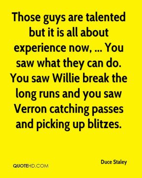 Those guys are talented but it is all about experience now, ... You saw what they can do. You saw Willie break the long runs and you saw Verron catching passes and picking up blitzes.
