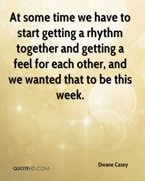 At some time we have to start getting a rhythm together and getting a feel for each other, and we wanted that to be this week.