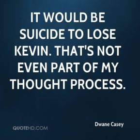 It would be suicide to lose Kevin. That's not even part of my thought process.