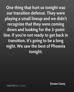 One thing that hurt us tonight was our transition defense. They were playing a small lineup and we didn't recognize that they were coming down and looking for the 3-point line. If you're not ready to get back in transition, it's going to be a long night. We saw the best of Phoenix tonight.