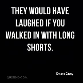 They would have laughed if you walked in with long shorts.