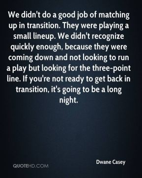 We didn't do a good job of matching up in transition. They were playing a small lineup. We didn't recognize quickly enough, because they were coming down and not looking to run a play but looking for the three-point line. If you're not ready to get back in transition, it's going to be a long night.