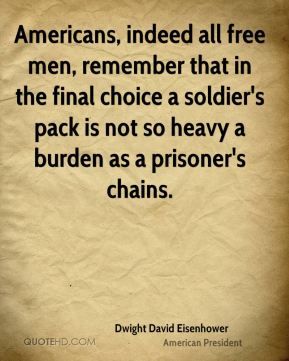 Dwight David Eisenhower - Americans, indeed all free men, remember that in the final choice a soldier's pack is not so heavy a burden as a prisoner's chains.