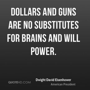 Dwight David Eisenhower - Dollars and guns are no substitutes for brains and will power.