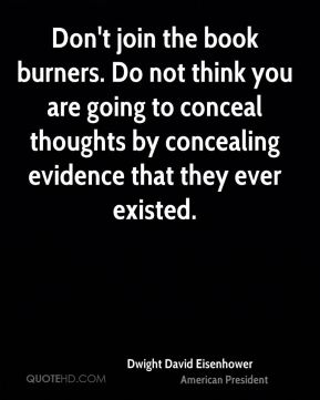 Dwight David Eisenhower - Don't join the book burners. Do not think you are going to conceal thoughts by concealing evidence that they ever existed.