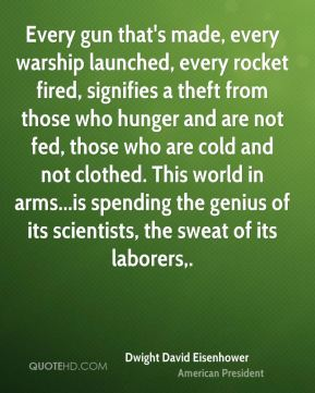 Every gun that's made, every warship launched, every rocket fired, signifies a theft from those who hunger and are not fed, those who are cold and not clothed. This world in arms...is spending the genius of its scientists, the sweat of its laborers.