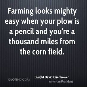 Farming looks mighty easy when your plow is a pencil and you're a thousand miles from the corn field.