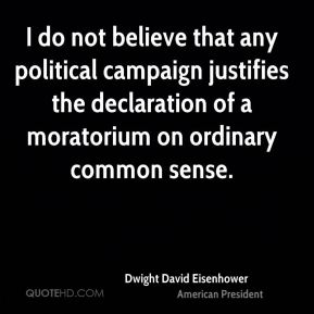 Dwight David Eisenhower - I do not believe that any political campaign justifies the declaration of a moratorium on ordinary common sense.