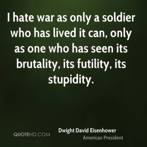 I hate war as only a soldier who has lived it can, only as one who has seen its brutality, its futility, its stupidity.