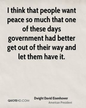 Dwight David Eisenhower - I think that people want peace so much that one of these days government had better get out of their way and let them have it.