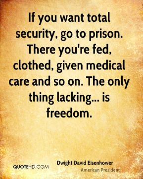 If you want total security, go to prison. There you're fed, clothed, given medical care and so on. The only thing lacking... is freedom.