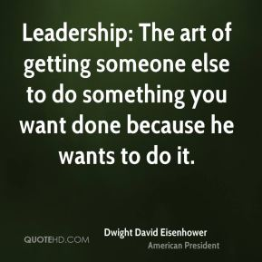 Leadership: The art of getting someone else to do something you want done because he wants to do it.