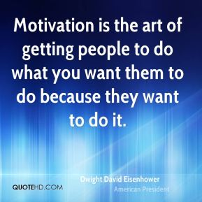Dwight David Eisenhower - Motivation is the art of getting people to do what you want them to do because they want to do it.