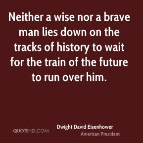 Dwight David Eisenhower - Neither a wise nor a brave man lies down on the tracks of history to wait for the train of the future to run over him.
