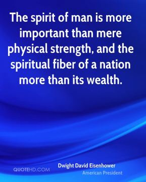 Dwight David Eisenhower - The spirit of man is more important than mere physical strength, and the spiritual fiber of a nation more than its wealth.