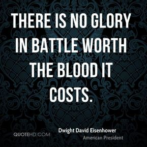 Dwight David Eisenhower - There is no glory in battle worth the blood it costs.