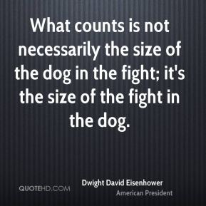 What counts is not necessarily the size of the dog in the fight; it's the size of the fight in the dog.
