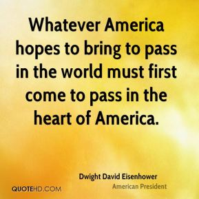 Whatever America hopes to bring to pass in the world must first come to pass in the heart of America.