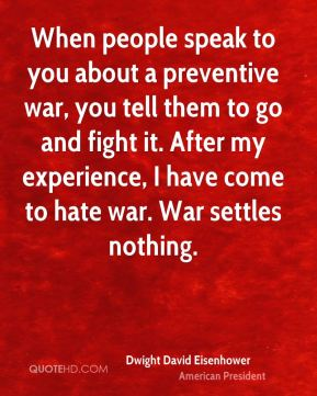 When people speak to you about a preventive war, you tell them to go and fight it. After my experience, I have come to hate war. War settles nothing.