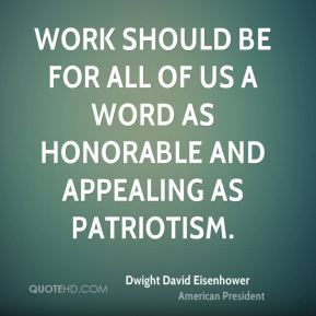 Dwight David Eisenhower - Work should be for all of us a word as honorable and appealing as patriotism.