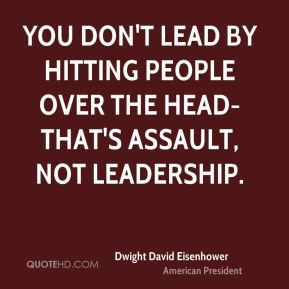 You don't lead by hitting people over the head-that's assault, not leadership.