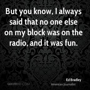 But you know, I always said that no one else on my block was on the radio, and it was fun.