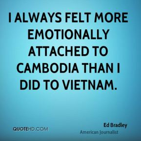 Ed Bradley - I always felt more emotionally attached to Cambodia than I did to Vietnam.