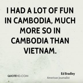 Ed Bradley - I had a lot of fun in Cambodia, much more so in Cambodia than Vietnam.