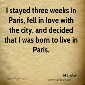 Ed Bradley - I stayed three weeks in Paris, fell in love with the city, and decided that I was born to live in Paris.
