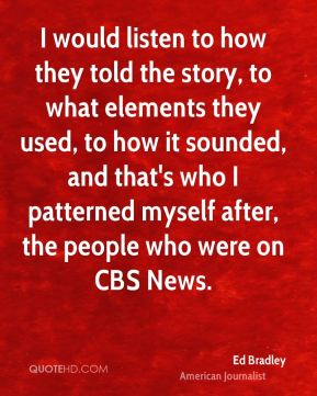 I would listen to how they told the story, to what elements they used, to how it sounded, and that's who I patterned myself after, the people who were on CBS News.