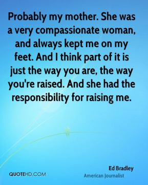 Probably my mother. She was a very compassionate woman, and always kept me on my feet. And I think part of it is just the way you are, the way you're raised. And she had the responsibility for raising me.