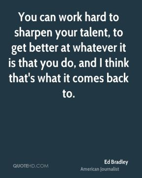You can work hard to sharpen your talent, to get better at whatever it is that you do, and I think that's what it comes back to.