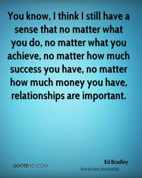 You know, I think I still have a sense that no matter what you do, no matter what you achieve, no matter how much success you have, no matter how much money you have, relationships are important.