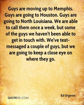 Guys are moving up to Memphis. Guys are going to Houston. Guys are going to North Louisiana. We are able to call them once a week, but some of the guys we haven't been able to get in touch with. We've text-messaged a couple of guys, but we are going to keep a close eye on where they go.