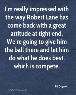 I'm really impressed with the way Robert Lane has come back with a great attitude at tight end. We're going to give him the ball there and let him do what he does best, which is compete.