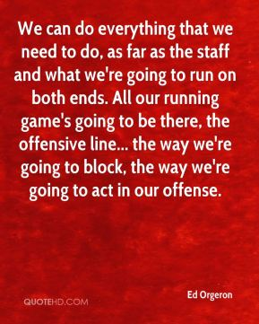 We can do everything that we need to do, as far as the staff and what we're going to run on both ends. All our running game's going to be there, the offensive line... the way we're going to block, the way we're going to act in our offense.